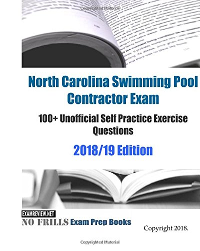 North Carolina Swimming Pool Contractor Exam 100+ Unofficial Self Practice Exercise Questions 2018/19 Edition (Pool Carolina)