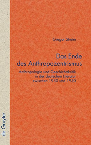 Das Ende des Anthropozentrismus: Anthropologie und Geschichtskritik in der deutschen Literatur zwischen 1930 und 1950 (Quellen und Forschungen zur Literatur- und Kulturgeschichte, Band 49)