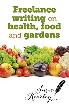 Freelance Writing On Health, Food and Gardens by [Kearley, Susie]