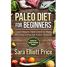 Paleo Diet for Beginners: Lose Weight, Feel Great & Start Thriving Living the Paleo Lifestyle (Includes 40 Simple & Delicious Paleo Recipes, Paleo Approach, Whole 30) (English Edition)