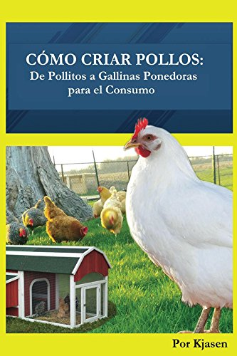 Como Criar Pollos:: De Pollitos a Gallinas Ponedoras para el Consumo de [Kjasen