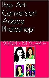 Pop Art Conversion Adobe Photoshop (Adobe Photoshop Made Easy by Wendi E M Scarth Book 14)
