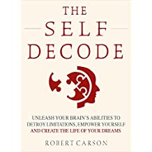 The Self Decode: Uncover Your Brain's Abilities To Destroy Limitations, Empower Yourself, And Live The Life Of Your Dreams (English Edition)