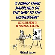 A Funny Thing Happened on the Way to the Boardroom: Using Humor in Business Speaking by Michael Iapoce (1988-08-30)