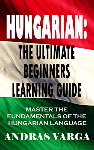Hungarian : The Ultimate Beginners Learning Guide: Master The Fundamentals Of The Hungarian Language (Learn Hungarian, Hungarian Language, Hungarian for Beginners) (English Edition)