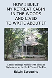 How I Built My Retreat Cabin in the Woods and Lived to Write About It: A Multi-Message Memoir with Tips & Techniques for the Do-It-Yourself Builder