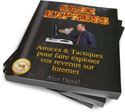 Cash Express: Astuces & Tactiques Pour Faire Exploser Vos Revenus Sur Internet (Gagner de l'argent sur Internet t. 1) par Alex Duval
