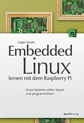 Embedded Linux lernen mit dem Raspberry Pi: Linux-Systeme selber bauen und programmieren