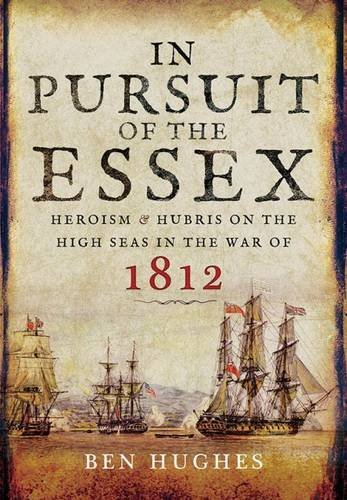 In Pursuit of the Essex: Heroism and Hubris on the High Seas in the War of 1812 by Ben Hughes (2016-05-15)