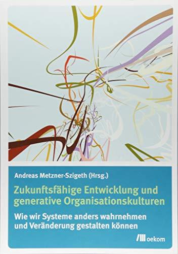 Zukunftsfähige Entwicklung und generative Organisationskulturen: Wie wir Systeme anders wahrnehmen und Veränderung gestalten können