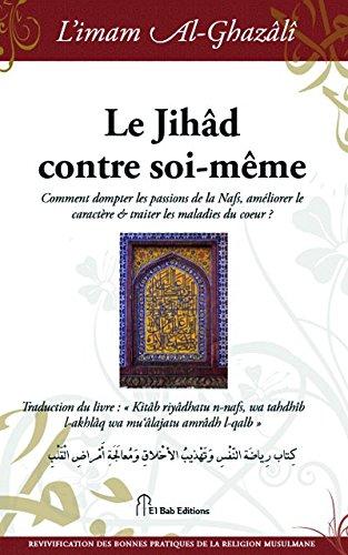 Jihâd contre soi-même (Le) : Comment dompter les passions de la Nafs, améliorer le caractère & traiter les maladies du coeur ? par Abu Hamid ALGHAZALI