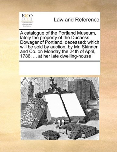 A catalogue of the Portland Museum, lately the property of the Duchess Dowager of Portland, deceased: which will be sold by auction, by Mr. Skinner ... April, 1786, ... at her late dwelling-house by See Notes Multiple Contributors (2010-09-17)