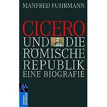 Cicero und die römische Republik: Eine Biographie