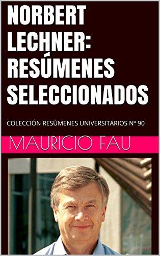 NORBERT LECHNER: RESÚMENES SELECCIONADOS: COLECCIÓN RESÚMENES UNIVERSITARIOS Nº 90 por Mauricio Fau