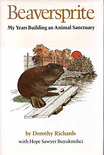 Beaversprite: My Years Building an Animal Sanctuary by Dorothy Richards (1984-03-02)