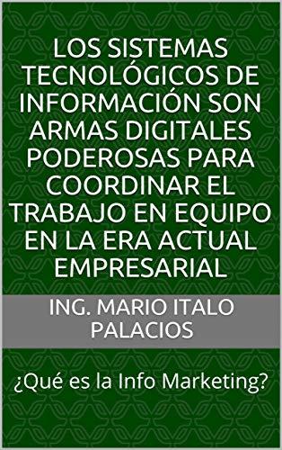 LOS SISTEMAS TECNOLÓGICOS DE INFORMACIÓN SON ARMAS DIGITALES PODEROSAS PARA COORDINAR EL TRABAJO EN EQUIPO EN LA ERA ACTUAL EMPRESARIAL: ¿Qué es la Info Marketing?