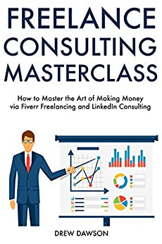 Freelance Consulting Master Course: How to Master the Art of Making Money via Fiverr Freelancing and LinkedIn Consulting (English Edition) di [Dawson, Drew]