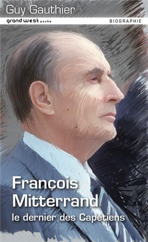 François Mitterrand : Le dernier des Capétiens par Guy Gauthier