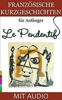 Französische Kurzgeschichten für Anfänger, Le Pendentif: Mit AUDIO und Wörterverzeichnis (Französische Lektürereihe für Anfänger t. 1) (French Edition) von [Lainé, Sylvie]