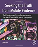 Seeking the Truth from Mobile Evidence: Basic Fundamentals, Intermediate and Advanced...
