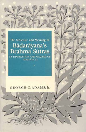The Structure and Meaning of Badarayana's Brahma Sutra: A Translation and Analysis of Adhyaya I por George C., Jr. Adams
