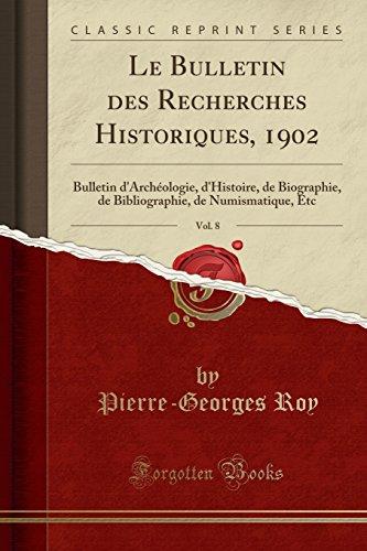 Le Bulletin Des Recherches Historiques, 1902, Vol. 8: Bulletin D'Archeologie, D'Histoire, de Biographie, de Bibliographie, de Numismatique, Etc (Classic Reprint) par Pierre-Georges Roy