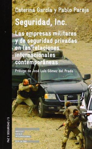 Seguridad, Inc. : las empresas militares y de seguridad privadas en las relaciones internacionales contemporáneas por Caterina García Segura, Pablo Pareja Alcaraz