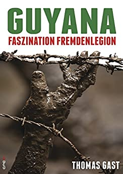 Guyana: Faszination Fremdenlegion (German Edition) by [Gast, Thomas]