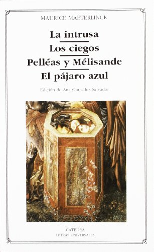 La intrusa, Los ciegos, Pelleas y Melisande, El pajaro azul/ The Intruder, The Blind, Pelleas and Melisande,The Blue Bird (Letras Universales/ Universal Writings) por Maurice Maeterlinck