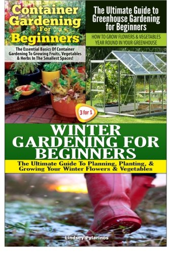 Container Gardening For Beginners & The Ultimate Guide to Greenhouse Gardening for Beginners & Winter Gardening for Beginners: Volume 10 (Gardening Box Set)