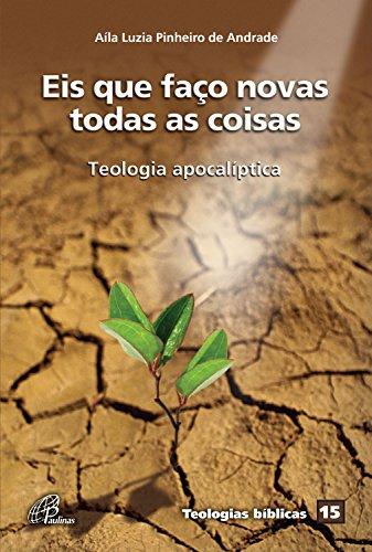 Eis que faço novas todas as coisas: Teologia apocalíptica (Teologias bíblicas Livro 15) (Portuguese Edition) Nova Eis