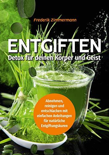 Entgiften: Detox für deinen Körper und Geist: Abnehmen, reinigen und entschlacken -: mit einfachen Anleitungen für natürliche Entgiftungskuren