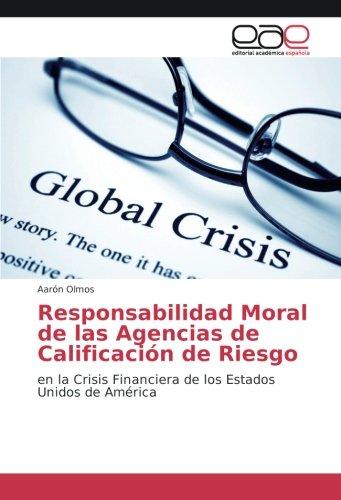 Responsabilidad Moral de las Agencias de Calificación de Riesgo: en la Crisis Financiera de los Estados Unidos de América por Aarón Olmos