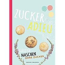 ZUCKER ADIEU: Glücklich naschen ohne Zucker (PAPERISH® Kochbücher)