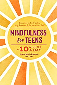 Mindfulness for Teens in 10 Minutes a Day: Exercises to Feel Calm, Stay Focused & Be Your Best