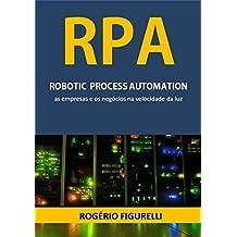 RPA Robotic Process Automation: As empresas e os negócios na velocidade da luz (Portuguese Edition)