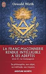 La franc-maçonnerie rendue intelligible à ses adeptes - Sa philosophie, son objet, sa méthode, ses moyens. Livre 2 : Le compagnon de Oswald Wirth