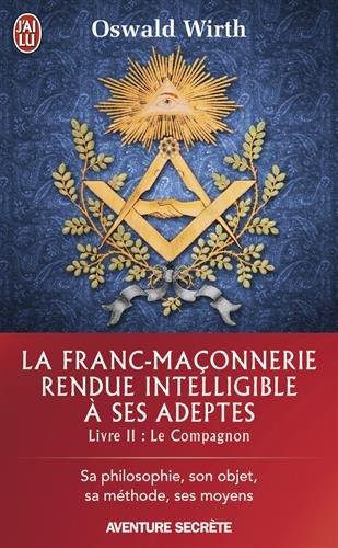 La franc-maçonnerie rendue intelligible à ses adeptes : Sa philosophie, son objet, sa méthode, ses moyens. Livre 2 : Le compagnon par Oswald Wirth