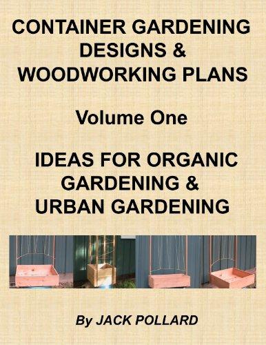 Container Gardening Designs & Woodworking Plans - Volume 1 - Ideas for Organic Gardening & Urban Gardening