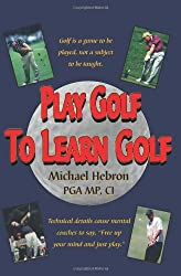 Play Golf to Learn Golf by Michael Hebron (2008-11-14)