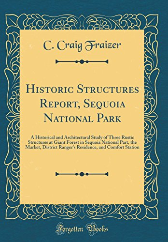 Historic Structures Report, Sequoia National Park: A Historical and Architectural Study of Three Rustic Structures at Giant Forest in Sequoia National ... and Comfort Station (Classic Reprint) (Forest National Sequoia)