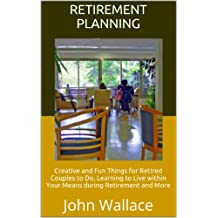 Retirement Planning: Creative and Fun Things for Retired Couples to Do, Learning to Live within Your Means during Retirement and More (English Edition)