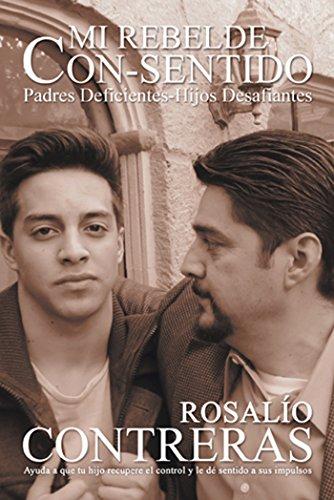 Mi Rebelde Con-Sentido: Padres Deficientes-Hijos Desafiantes por Rosalío Contreras