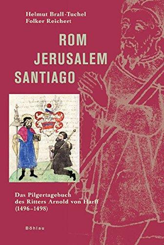 Rom - Jerusalem - Santiago: Das Pilgertagebuch des Ritters Arnold von Harff (1496-1498)
