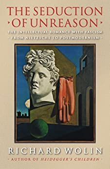 The Seduction of Unreason: The Intellectual Romance with Fascism from Nietzsche to Postmodernism by [Wolin, Richard]