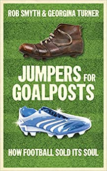 Jumpers for Goalposts: How Football Sold Its Soul by [Smyth, Rob, Turner, Georgina]