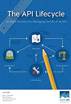 The API Lifecycle: An Agile Process for Managing the Life of an API by [Doerrfeld, Bill, Krohn, Andreas, Sandoval, Kristopher, Pedro, Bruno]