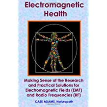 Electromagnetic Health: Making Sense of the Research and Practical Solutions for Electromagnetic Fields (EMF) and Radio Frequencies (RF)