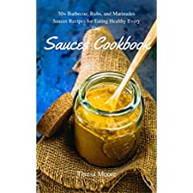 Sauces Cookbook:  50+ Barbecue, Rubs, and Marinades Sauces Recipes for Eating Healthy Every Day (Healthy Food Book 36) (English Edition)