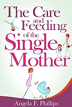 The Care and Feeding of the Single Mother (English Edition) di [Phillips, Angela]